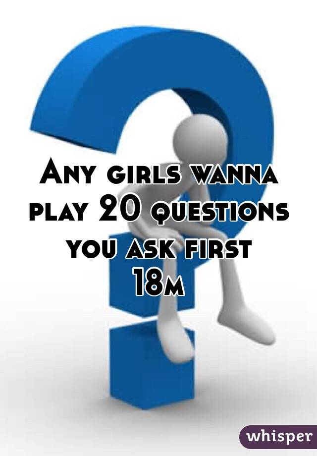 Any girls wanna play 20 questions you ask first  18m