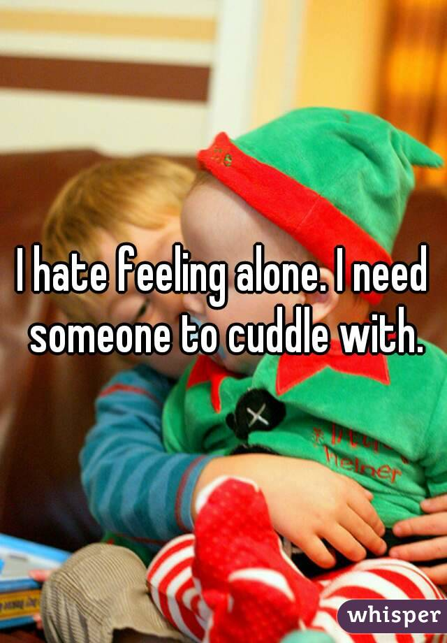 I hate feeling alone. I need someone to cuddle with.
