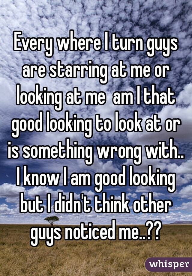 Every where I turn guys are starring at me or looking at me  am I that good looking to look at or is something wrong with.. I know I am good looking but I didn't think other guys noticed me..??