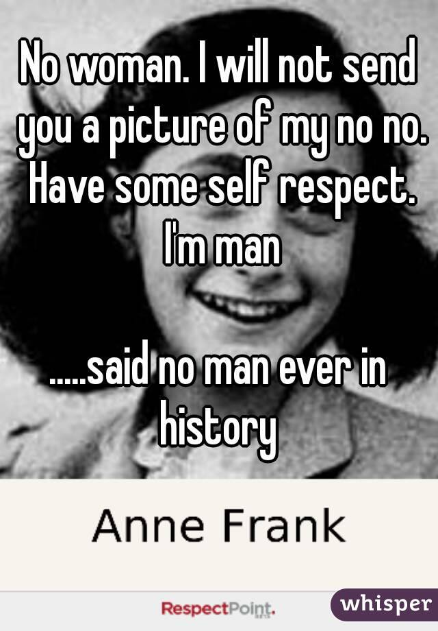 No woman. I will not send you a picture of my no no. Have some self respect. I'm man  .....said no man ever in history