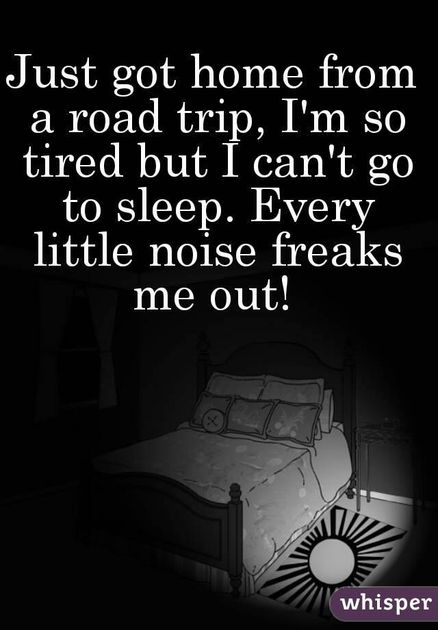 Just got home from a road trip, I'm so tired but I can't go to sleep. Every little noise freaks me out!