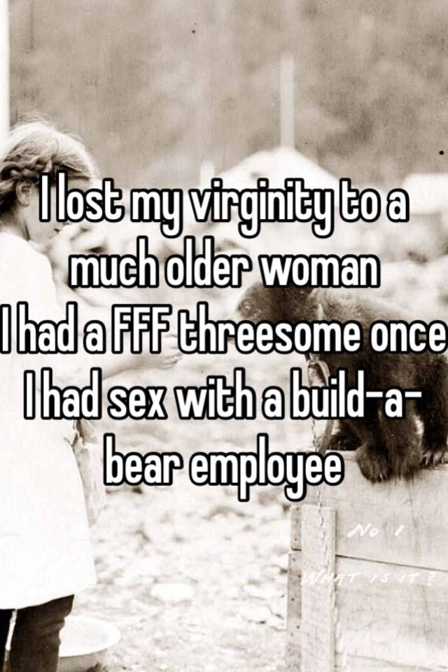 I lost my virginity to a much older woman I had a FFF threesome once I ...