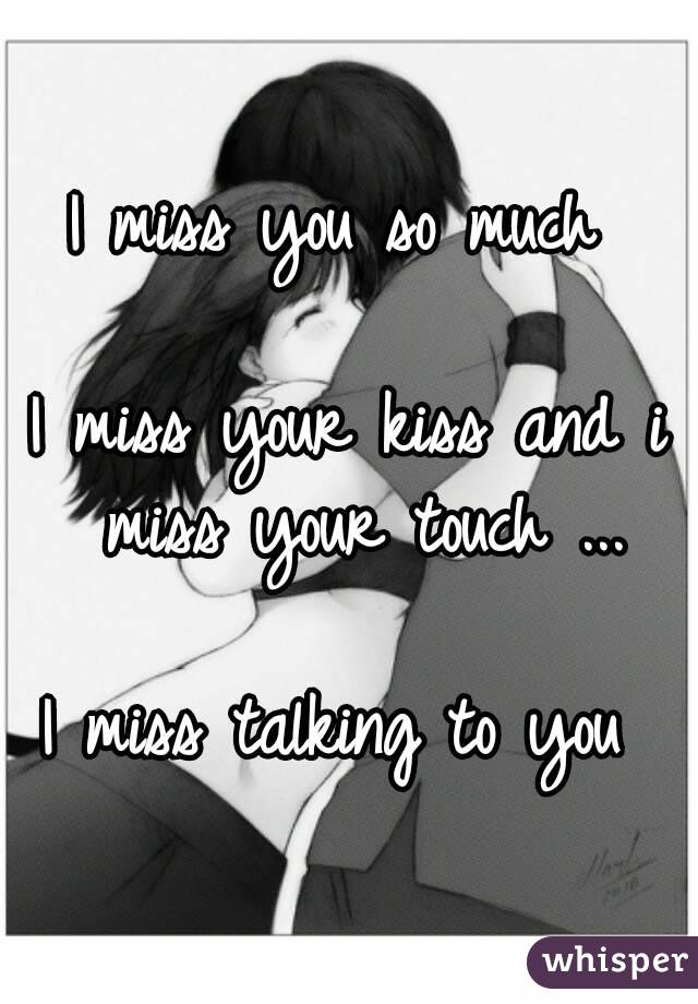 i miss you so much i miss your kiss and i miss your touch
