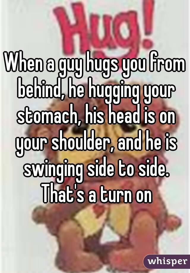 when a guy holds you from behind