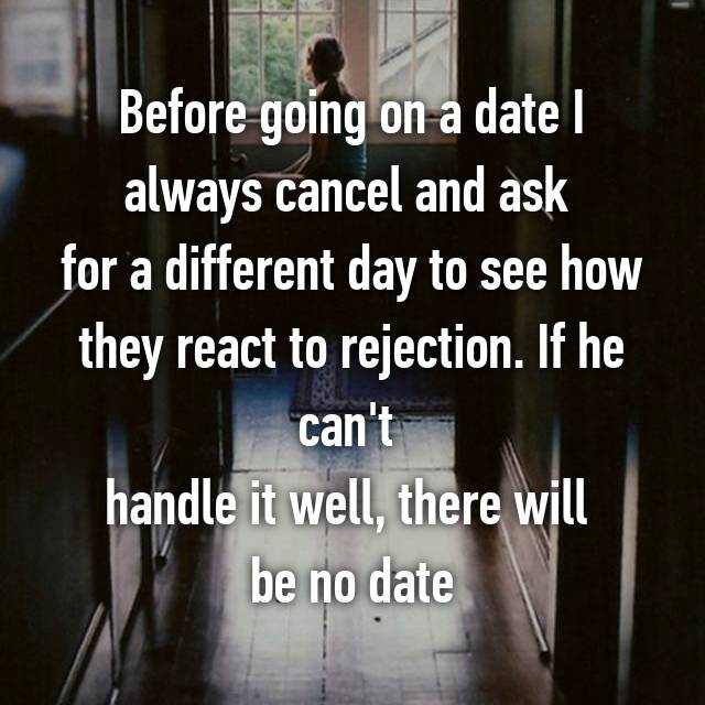Before going on a date I always cancel and ask  for a different day to see how they react to rejection. If he can't  handle it well, there will  be no date