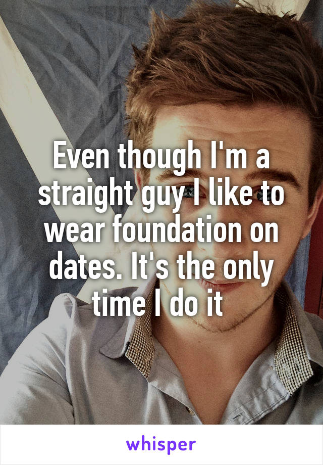 Even though I'm a straight guy I like to wear foundation on dates. It's the only time I do it