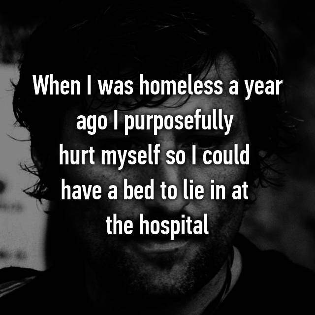 When I was homeless a year ago I purposefully  hurt myself so I could  have a bed to lie in at  the hospital