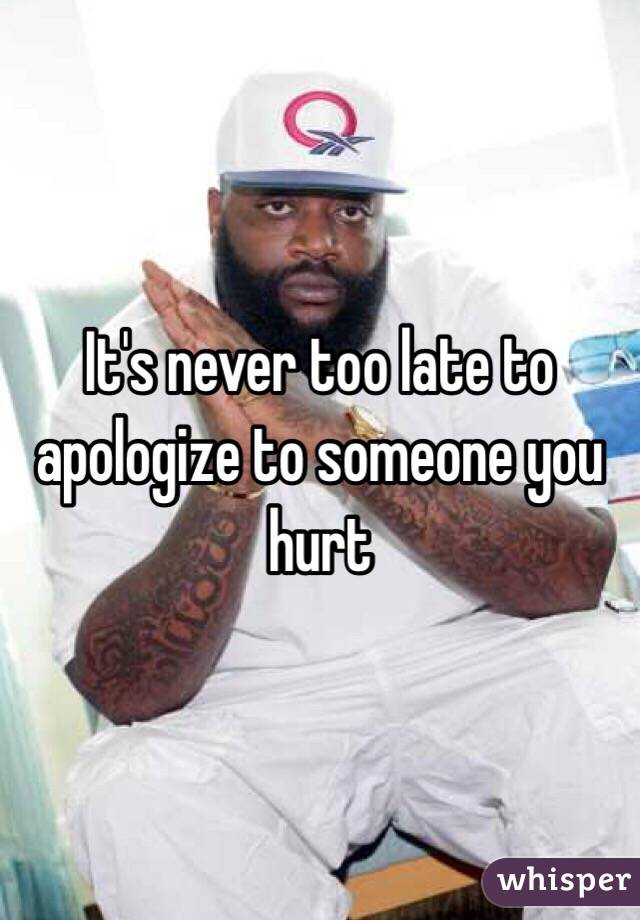 It's never too late to apologize to someone you hurt