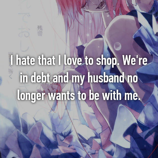 I hate that I love to shop. We're in debt and my husband no longer wants to be with me.