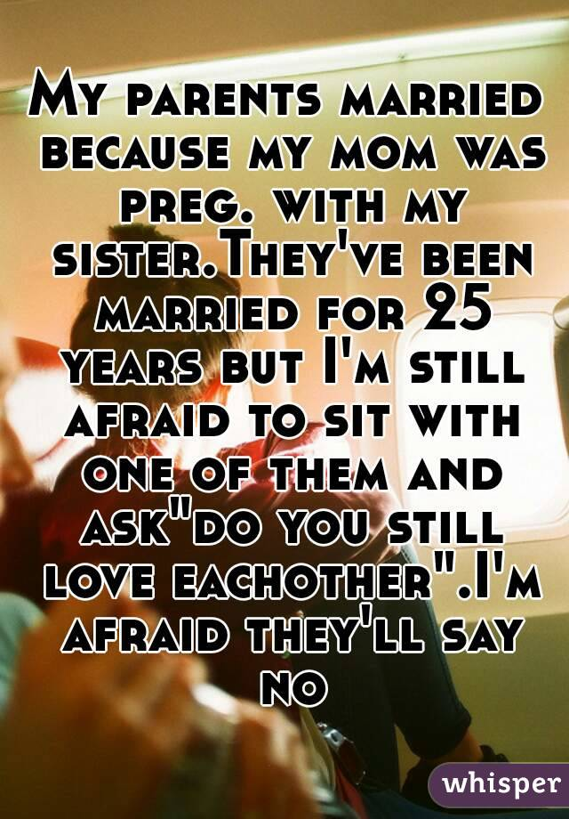 My parents married because my mom was preg  with my sister