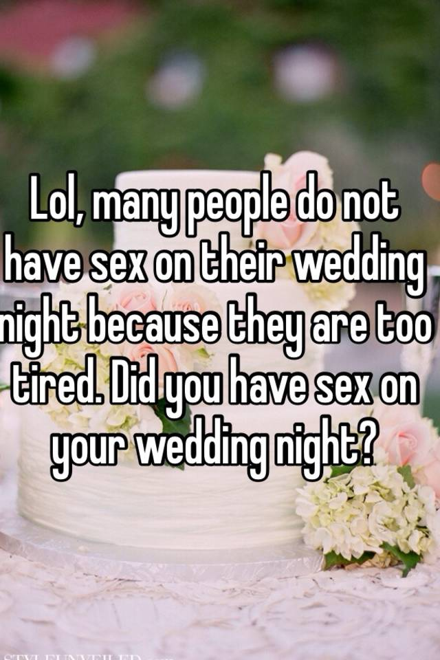 Lol Many People Do Not Have On Their Wedding Night Because They Are Too Tired Did You Your