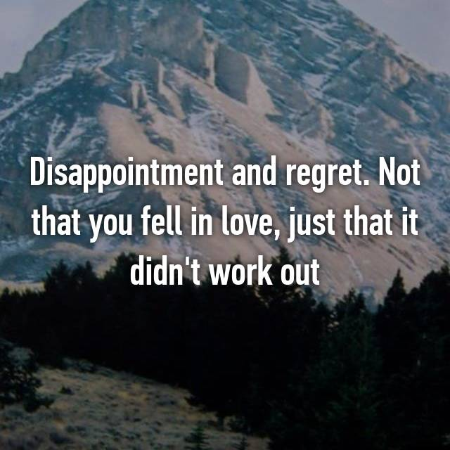 Disappointment and regret. Not that you fell in love, just that it didn't work out