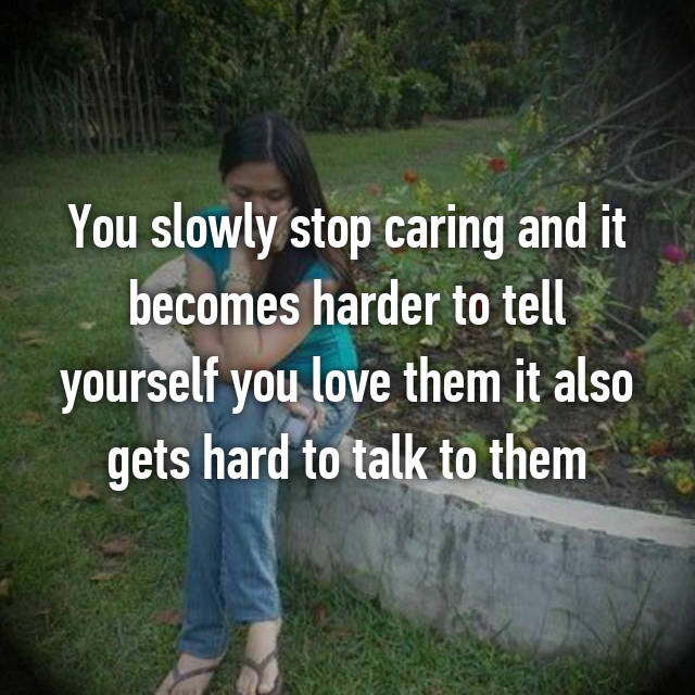 You slowly stop caring and it becomes harder to tell yourself you love them it also gets hard to talk to them