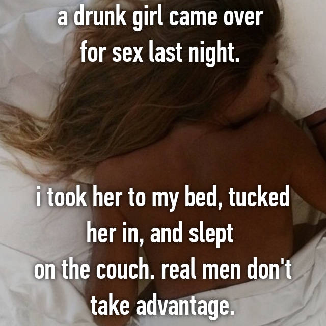 a drunk girl came over  for sex last night.     i took her to my bed, tucked her in, and slept  on the couch. real men don't take advantage.