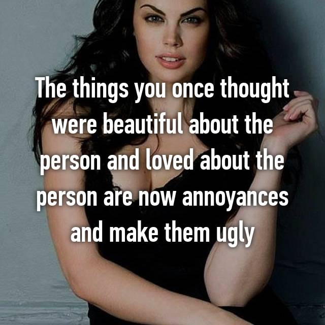 The things you once thought were beautiful about the person and loved about the person are now annoyances and make them ugly