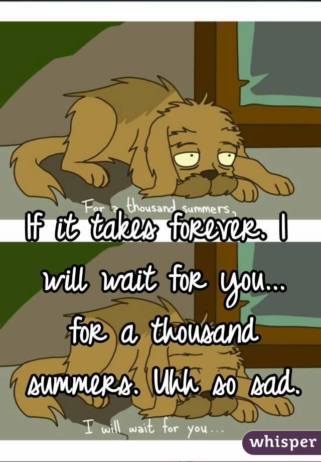I Will Wait For You A Thousand Summers Uhh So Sad