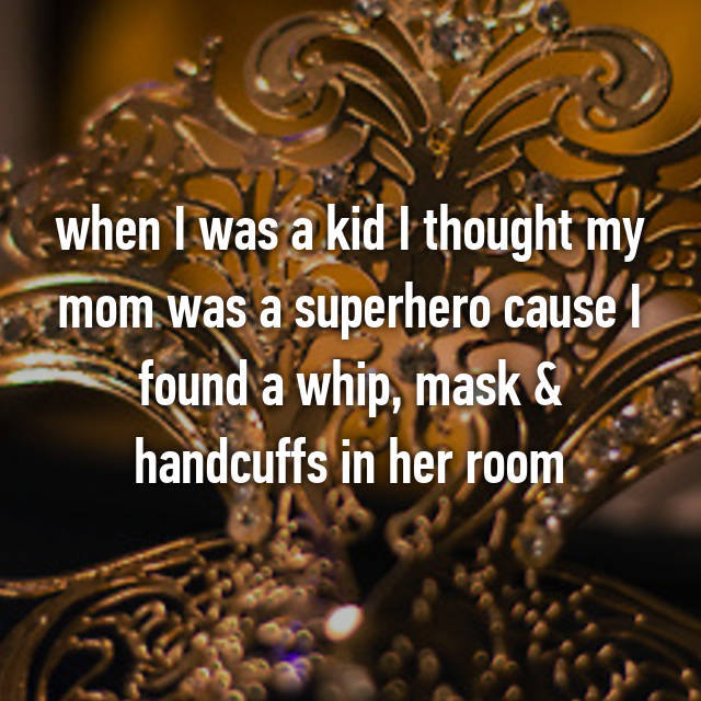 when I was a kid I thought my mom was a superhero cause I found a whip, mask & handcuffs in her room