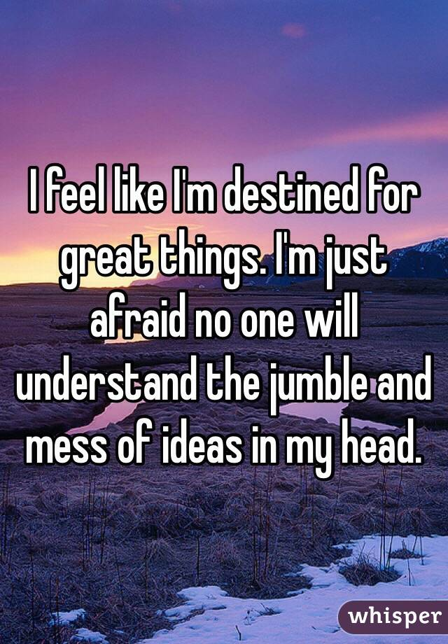 I Feel Like I M Destined For Great Things I M Just Afraid No One Will
