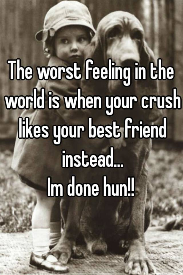 The worst feeling in the world is when your crush likes your best