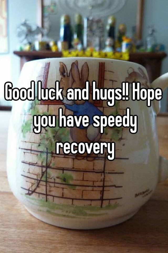 hope you have speedy recovery