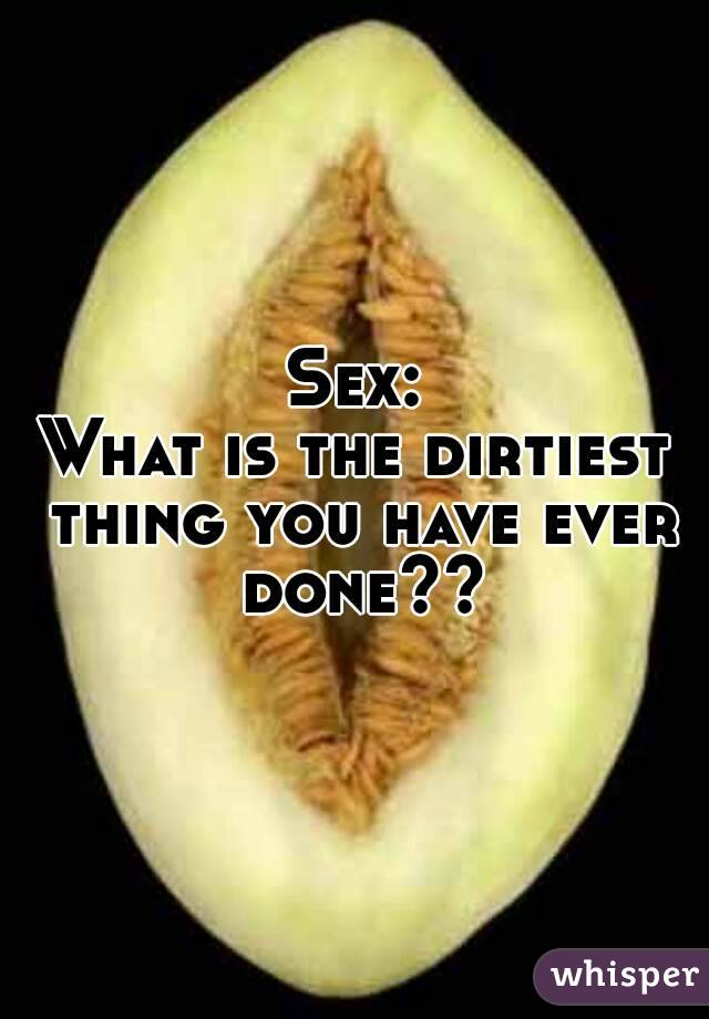 Dirtiest sex thing you ever did