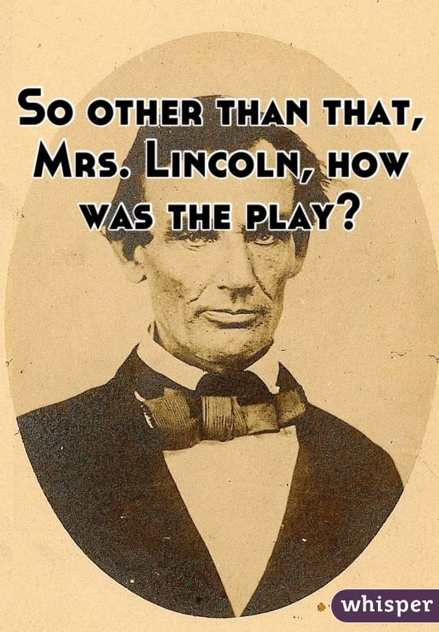 So other than that, Mrs. Lincoln, how was the play?