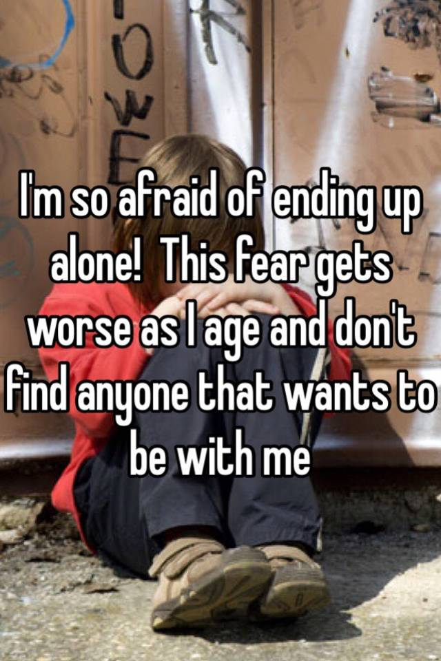 Fear of ending up alone