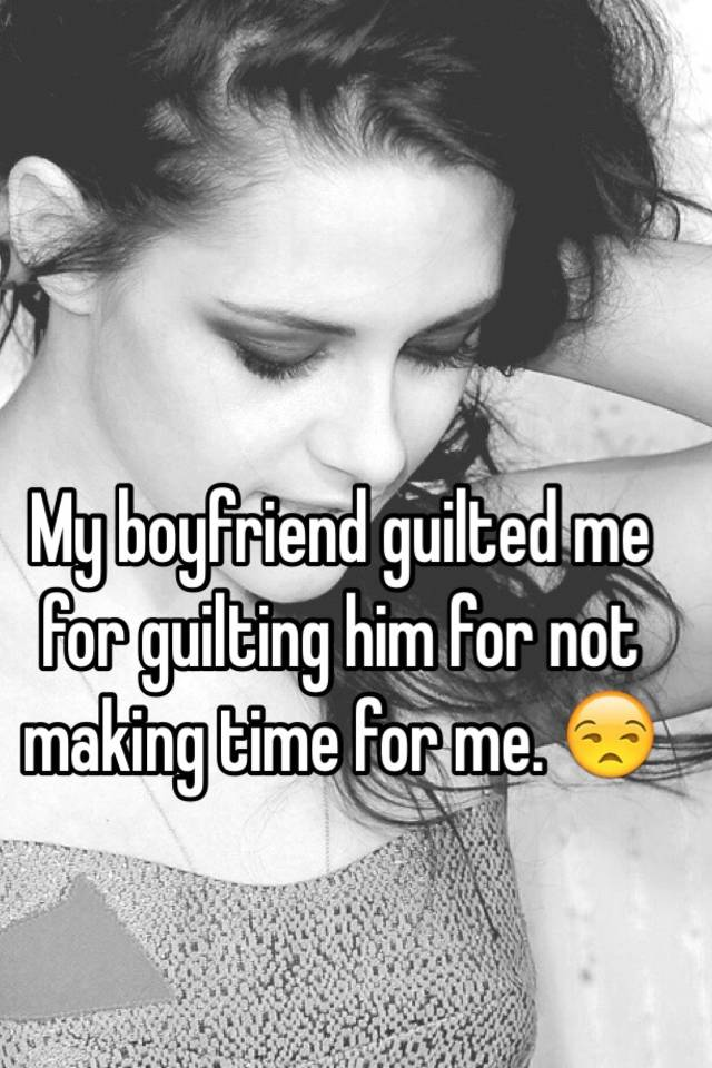My boyfriend guilted me for guilting him for not making time for me  😒