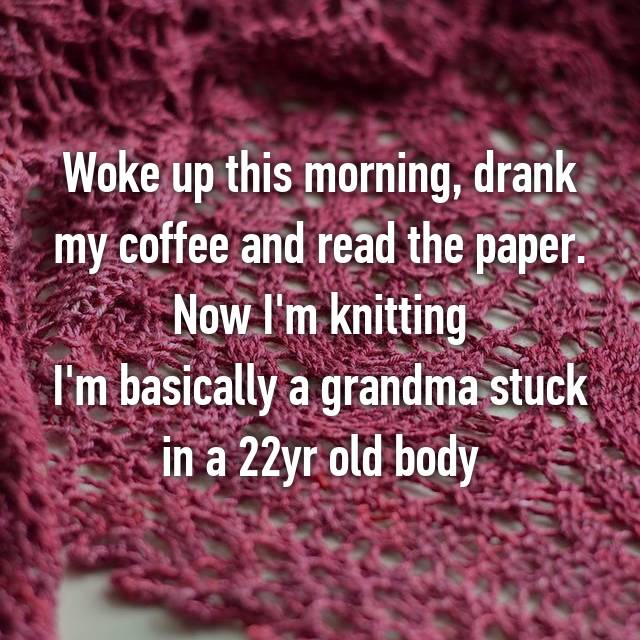 Woke up this morning, drank my coffee and read the paper. Now I'm knitting I'm basically a grandma stuck in a 22yr old body