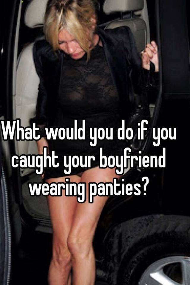 What would you do if you caught your boyfriend wearing