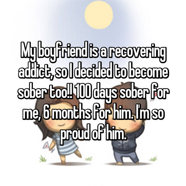 My boyfriend is a recovering addict, so I decided to become sober too!! 100 days sober for me, 6 months for him. I'm so proud of him.