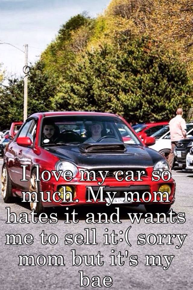 I love my car so much. My mom hates it and wants me to sell it ...