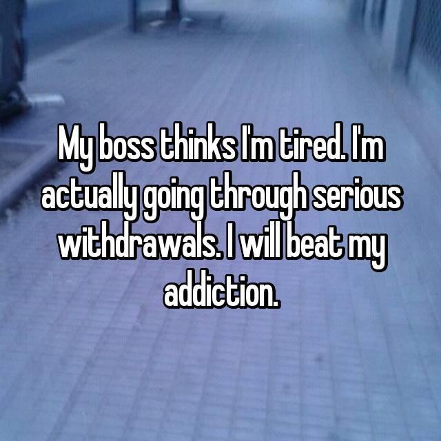 My boss thinks I'm tired. I'm actually going through serious withdrawals. I will beat my addiction.