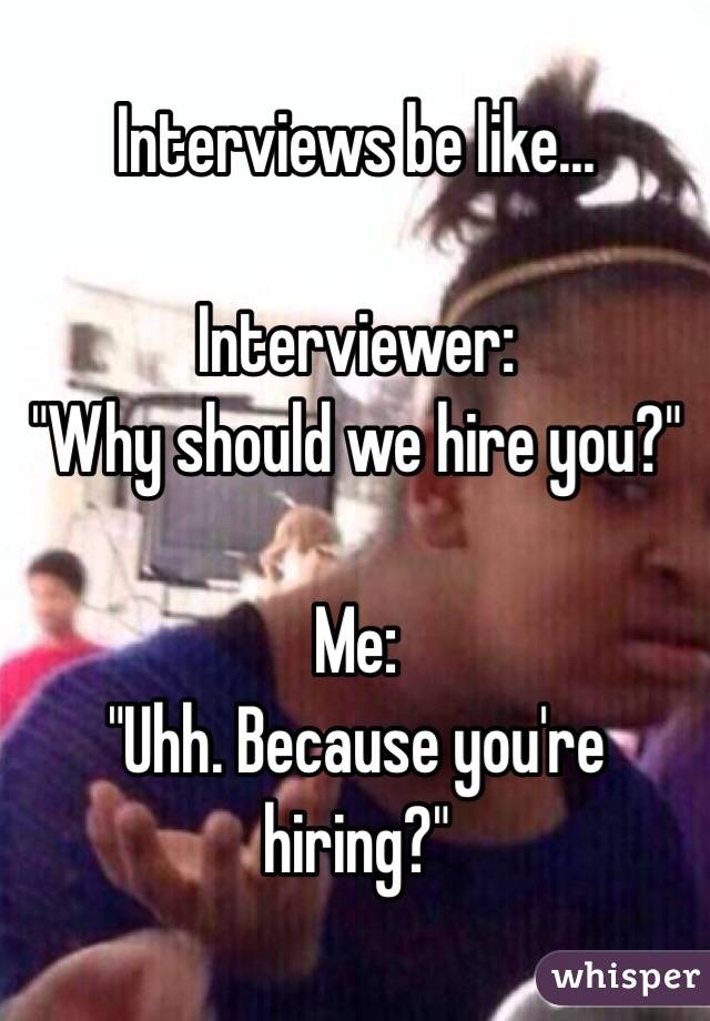 Interviewer:   Why Should I Hire You
