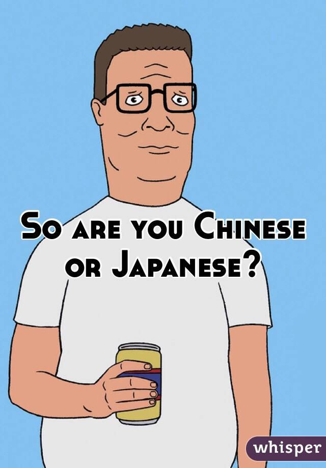 So what are you chinese or japanese