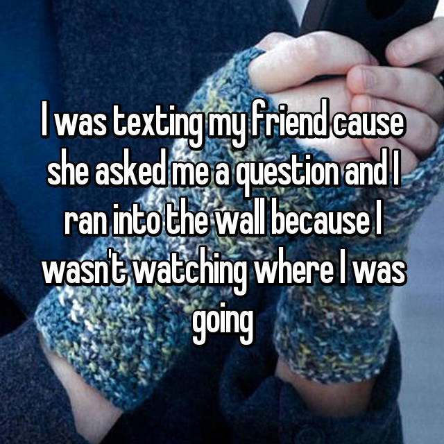 I was texting my friend cause she asked me a question and I ran into the wall because I wasn't watching where I was going