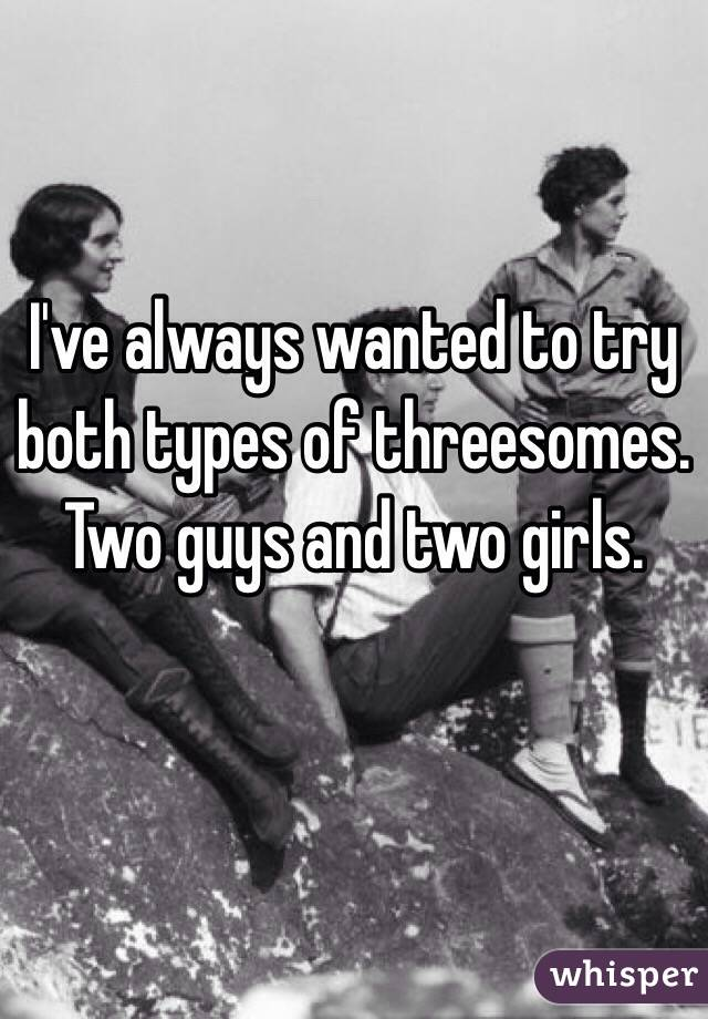 Ive Always Wanted To Try Both Types Of Threesomes Two Guys And Two Girls