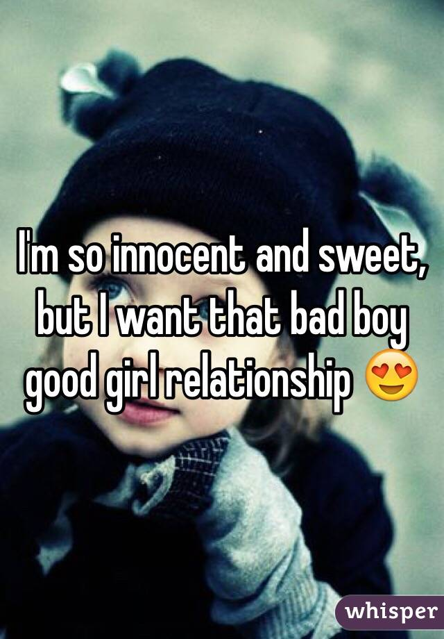Im So Innocent And Sweet But I Want That Bad Boy Good Girl Relationship  F0 9f 98 8d