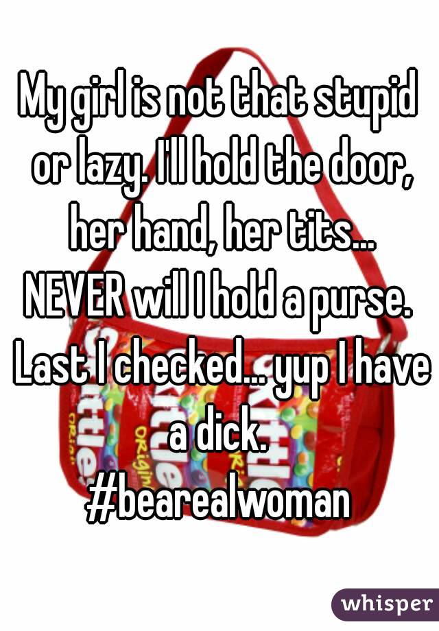 My girl is not that stupid or lazy  I'll hold the door, her