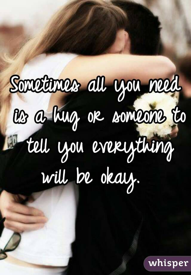Sometimes All You Need Is A Hug Or Someone To Tell You Everything Will Be  Okay.