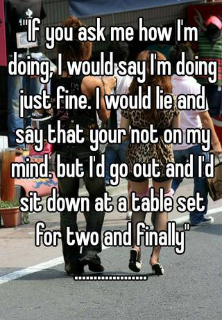 If you ask me how I\'m doing, I would say I\'m doing just fine. I ...