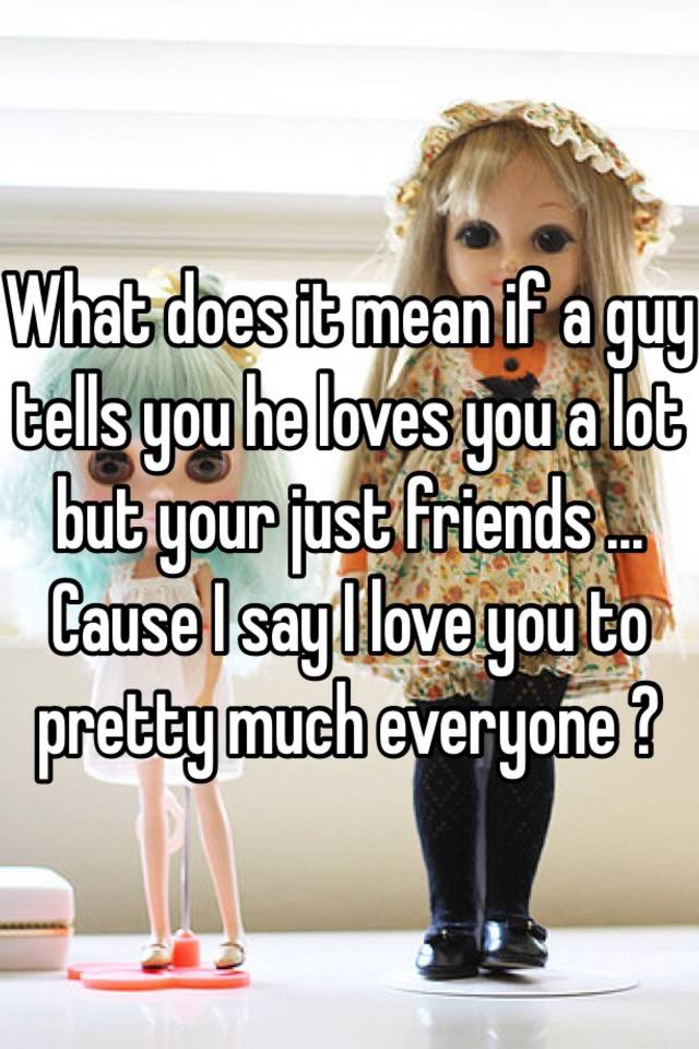 What does it mean if a guy tells you he loves you a lot