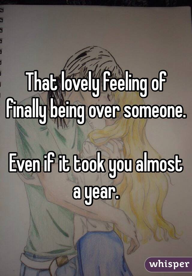 That lovely feeling of finally being over someone  Even if