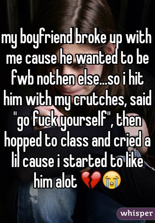 my boyfriend broke up with me cause he wanted to be fwb
