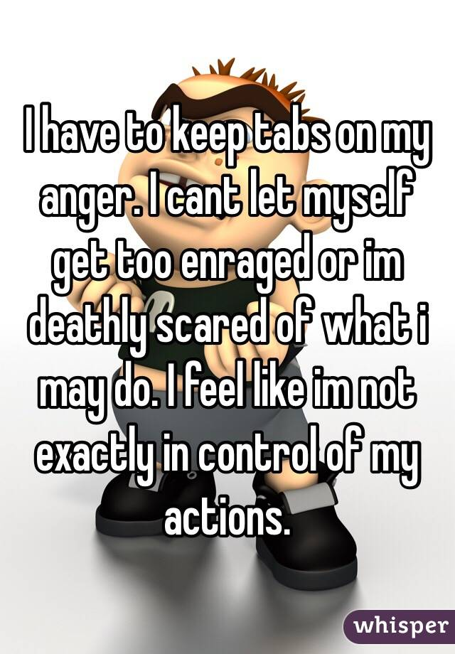 I have to keep tabs on my anger  I cant let myself get too