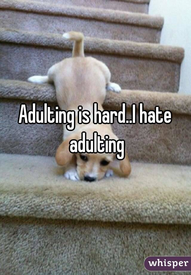 Adulting is hard..I hate adulting