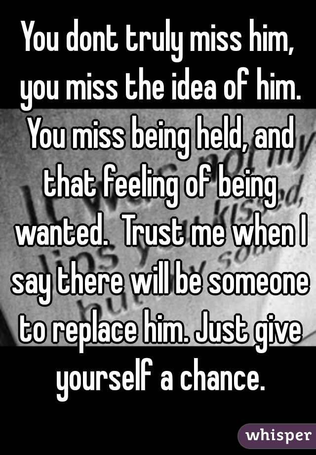You dont truly miss him, you miss the idea of him  You miss
