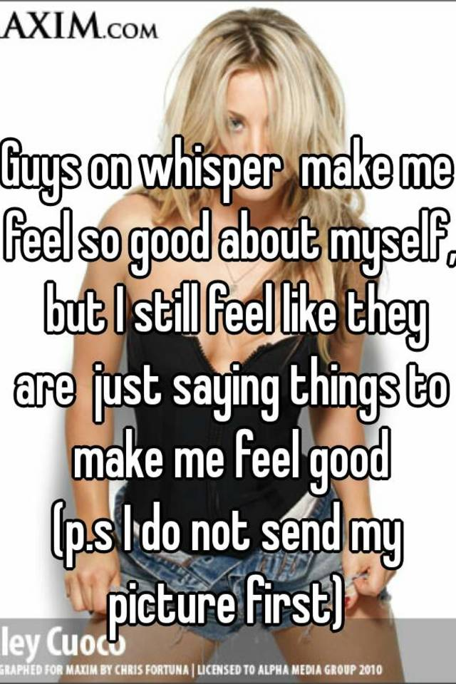 Guys on whisper make me feel so good about myself, but I still feel like  they are just saying things to make me feel good (p.s I do not send my  picture
