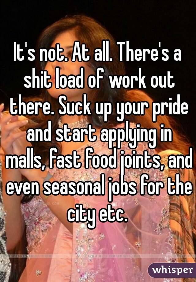 It's not. At all. There's a shit load of work out there ...