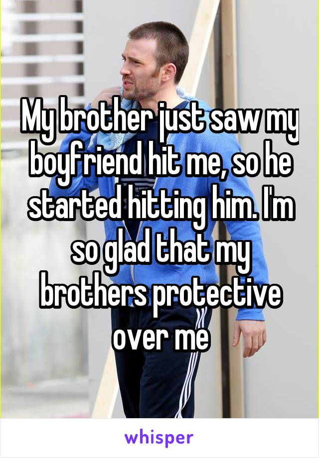 My brother just saw my boyfriend hit me, so he started hitting him. I'm so glad that my brothers protective over me